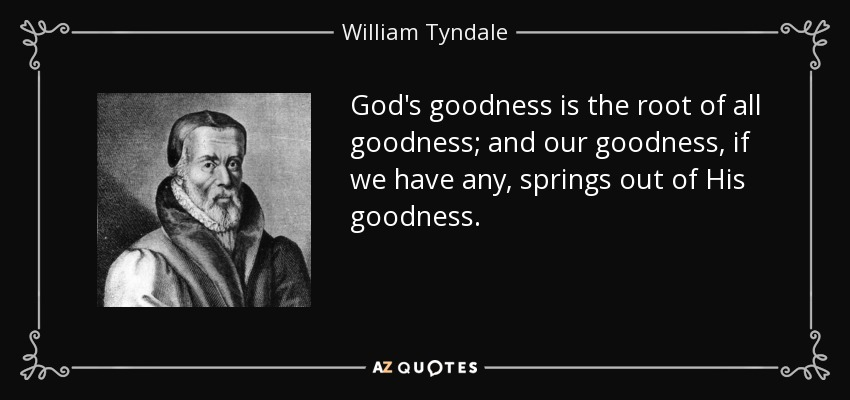 God's goodness is the root of all goodness; and our goodness, if we have any, springs out of His goodness. - William Tyndale