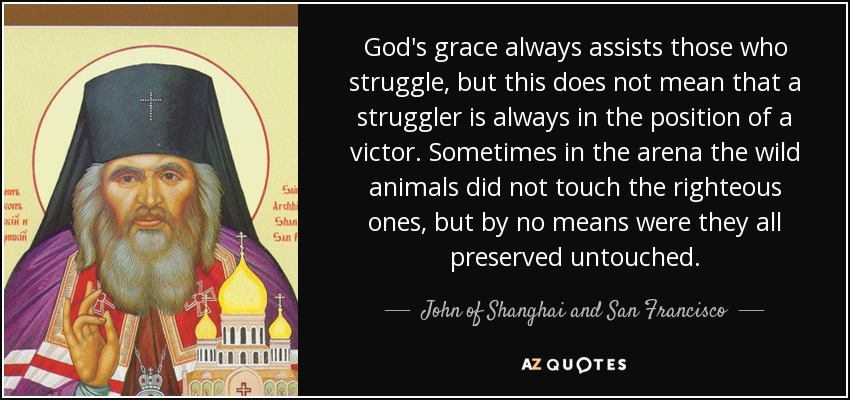 God's grace always assists those who struggle, but this does not mean that a struggler is always in the position of a victor. Sometimes in the arena the wild animals did not touch the righteous ones, but by no means were they all preserved untouched. - John of Shanghai and San Francisco