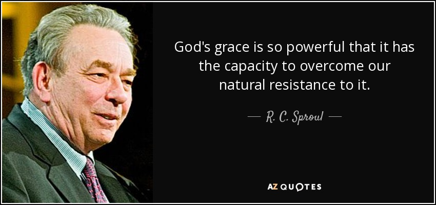 God's grace is so powerful that it has the capacity to overcome our natural resistance to it. - R. C. Sproul