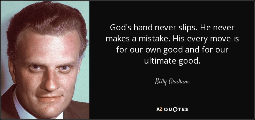 God's hand never slips. He never makes a mistake. His every move is for our own good and for our ultimate good. - Billy Graham