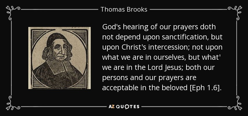 God's hearing of our prayers doth not depend upon sanctification, but upon Christ's intercession; not upon what we are in ourselves, but what' we are in the Lord Jesus; both our persons and our prayers are acceptable in the beloved [Eph 1.6]. - Thomas Brooks