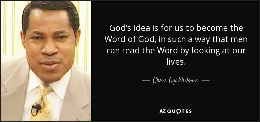 God's idea is for us to become the Word of God, in such a way that men can read the Word by looking at our lives. - Chris Oyakhilome