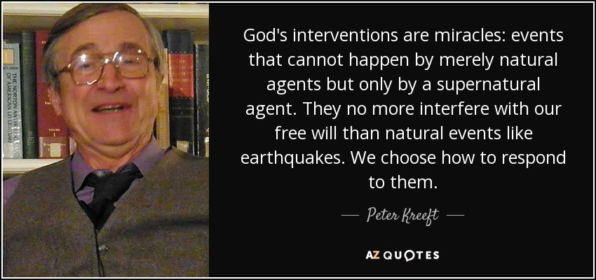God's interventions are miracles: events that cannot happen by merely natural agents but only by a supernatural agent. They no more interfere with our free will than natural events like earthquakes. We choose how to respond to them. - Peter Kreeft