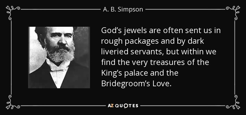 God's jewels are often sent us in rough packages and by dark liveried servants, but within we find the very treasures of the King's palace and the Bridegroom's Love. - A. B. Simpson