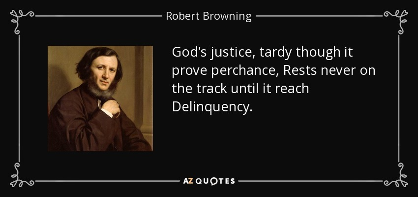 God's justice, tardy though it prove perchance, Rests never on the track until it reach Delinquency. - Robert Browning