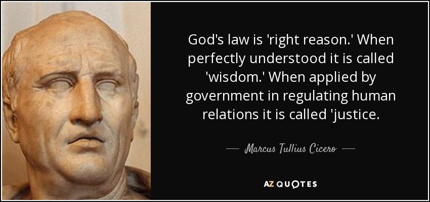 God's law is 'right reason.' When perfectly understood it is called 'wisdom.' When applied by government in regulating human relations it is called 'justice. - Marcus Tullius Cicero