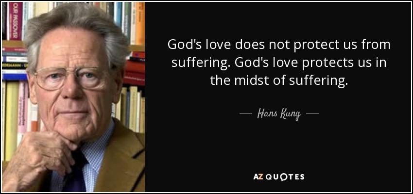 God's love does not protect us from suffering. God's love protects us in the midst of suffering. - Hans Kung