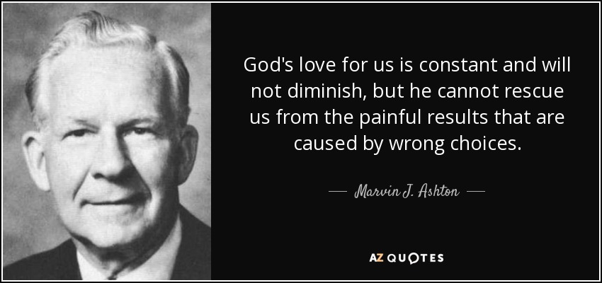 God's love for us is constant and will not diminish, but he cannot rescue us from the painful results that are caused by wrong choices. - Marvin J. Ashton