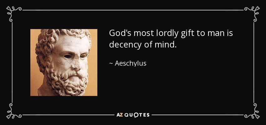 God's most lordly gift to man is decency of mind. - Aeschylus