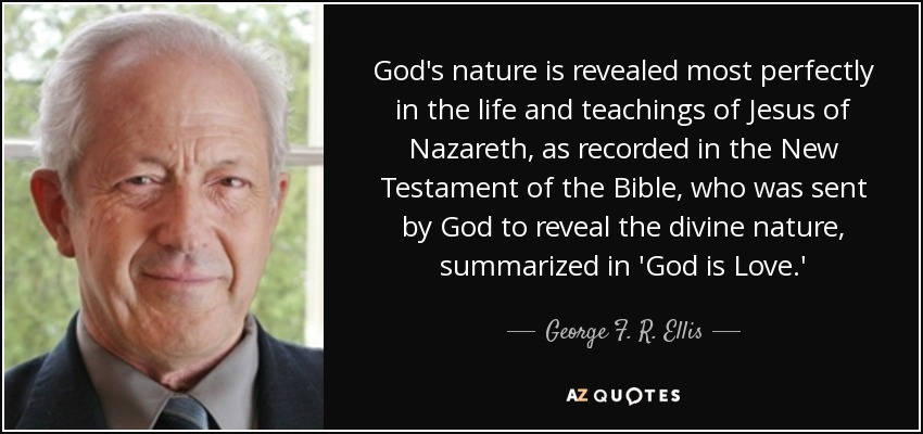 God's nature is revealed most perfectly in the life and teachings of Jesus of Nazareth, as recorded in the New Testament of the Bible, who was sent by God to reveal the divine nature, summarized in 'God is Love.' - George F. R. Ellis