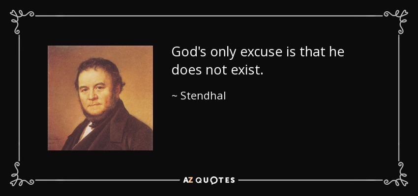 God's only excuse is that he does not exist. - Stendhal