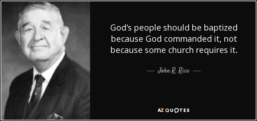 God's people should be baptized because God commanded it, not because some church requires it. - John R. Rice