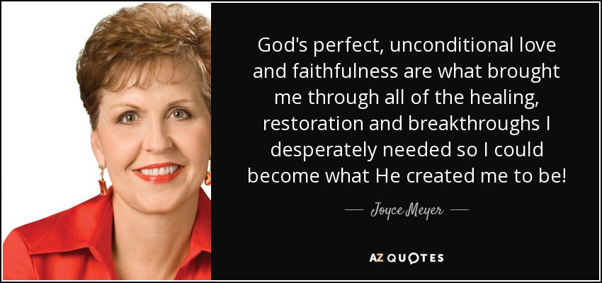 God's perfect, unconditional love and faithfulness are what brought me through all of the healing, restoration and breakthroughs I desperately needed so I could become what He created me to be! - Joyce Meyer