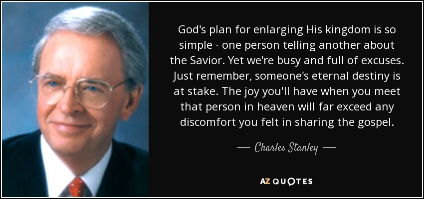 God's plan for enlarging His kingdom is so simple - one person telling another about the Savior. Yet we're busy and full of excuses. Just remember, someone's eternal destiny is at stake. The joy you'll have when you meet that person in heaven will far exceed any discomfort you felt in sharing the gospel. - Charles Stanley