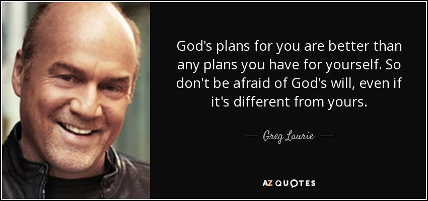 God's plans for you are better than any plans you have for yourself. So don't be afraid of God's will, even if it's different from yours. - Greg Laurie
