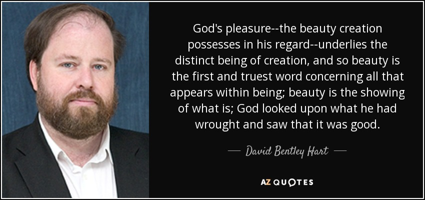 God's pleasure--the beauty creation possesses in his regard--underlies the distinct being of creation, and so beauty is the first and truest word concerning all that appears within being; beauty is the showing of what is; God looked upon what he had wrought and saw that it was good. - David Bentley Hart
