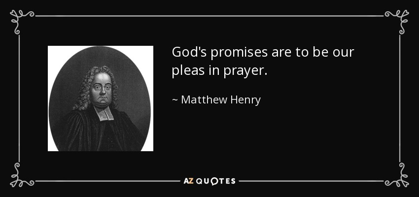 God's promises are to be our pleas in prayer. - Matthew Henry
