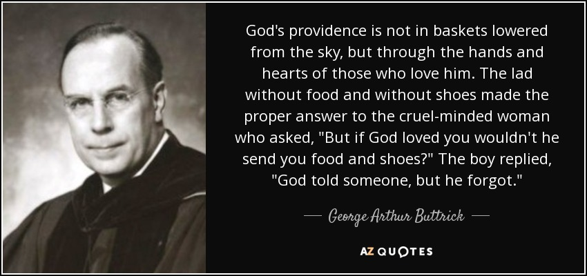 God's providence is not in baskets lowered from the sky, but through the hands and hearts of those who love him. The lad without food and without shoes made the proper answer to the cruel-minded woman who asked,