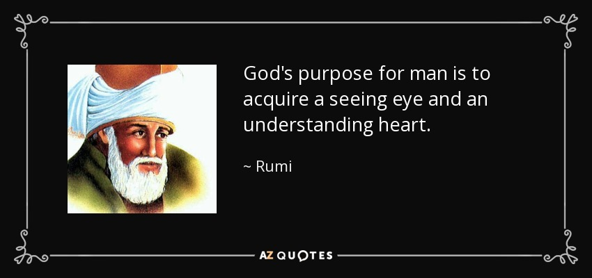 God's purpose for man is to acquire a seeing eye and an understanding heart. - Rumi