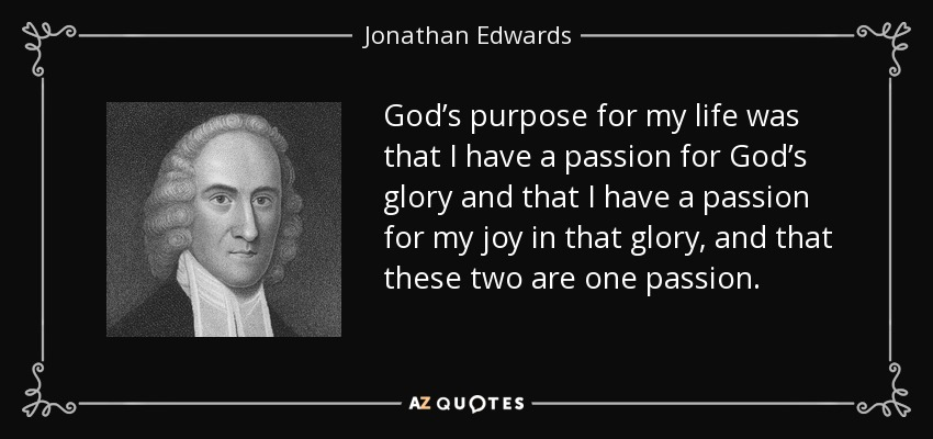 God's purpose for my life was that I have a passion for God's glory and that I have a passion for my joy in that glory, and that these two are one passion. - Jonathan Edwards