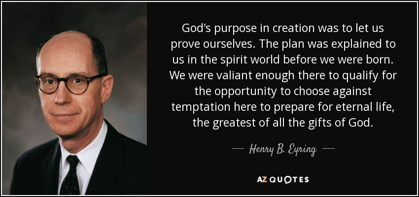 God's purpose in creation was to let us prove ourselves. The plan was explained to us in the spirit world before we were born. We were valiant enough there to qualify for the opportunity to choose against temptation here to prepare for eternal life, the greatest of all the gifts of God. - Henry B. Eyring