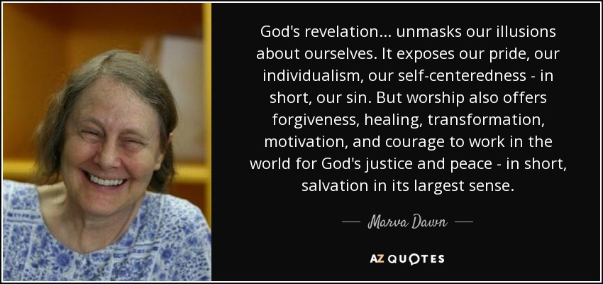God's revelation... unmasks our illusions about ourselves. It exposes our pride, our individualism, our self-centeredness - in short, our sin. But worship also offers forgiveness, healing, transformation, motivation, and courage to work in the world for God's justice and peace - in short, salvation in its largest sense. - Marva Dawn