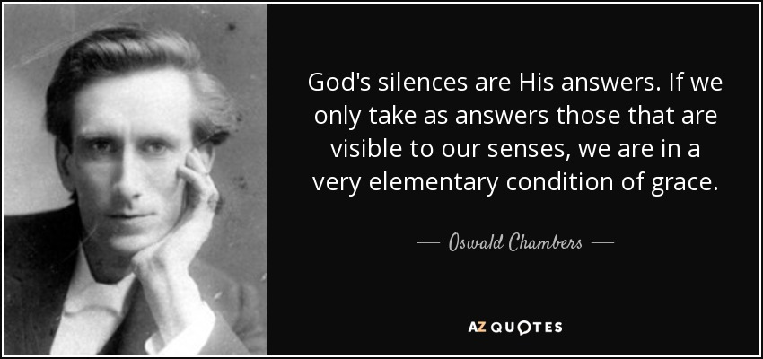 God's silences are His answers. If we only take as answers those that are visible to our senses, we are in a very elementary condition of grace. - Oswald Chambers