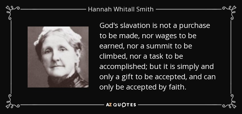 God's slavation is not a purchase to be made, nor wages to be earned, nor a summit to be climbed, nor a task to be accomplished; but it is simply and only a gift to be accepted, and can only be accepted by faith. - Hannah Whitall Smith
