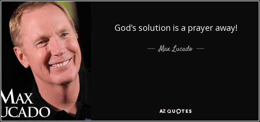 God's solution is a prayer away! - Max Lucado