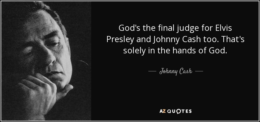 God's the final judge for Elvis Presley and Johnny Cash too. That's solely in the hands of God. - Johnny Cash