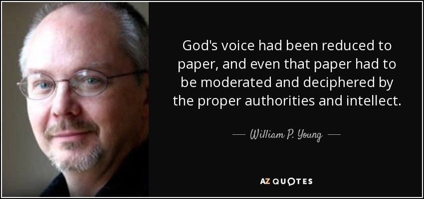 God's voice had been reduced to paper, and even that paper had to be moderated and deciphered by the proper authorities and intellect. - William P. Young