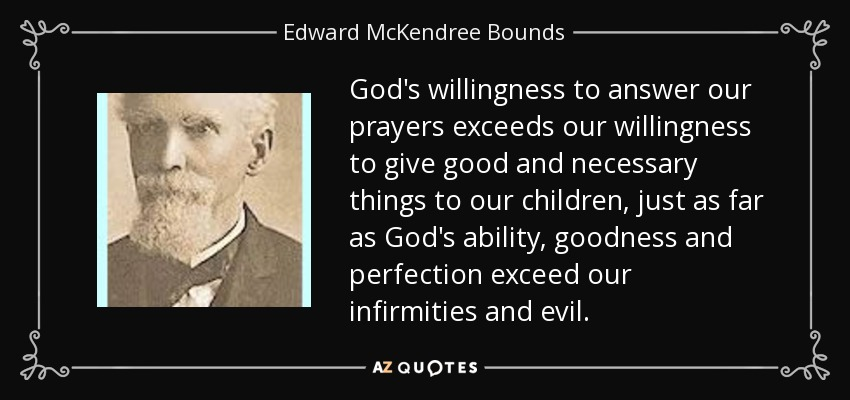 God's willingness to answer our prayers exceeds our willingness to give good and necessary things to our children, just as far as God's ability, goodness and perfection exceed our infirmities and evil. - Edward McKendree Bounds