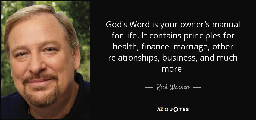 God's Word is your owner's manual for life. It contains principles for health, finance, marriage, other relationships, business, and much more. - Rick Warren