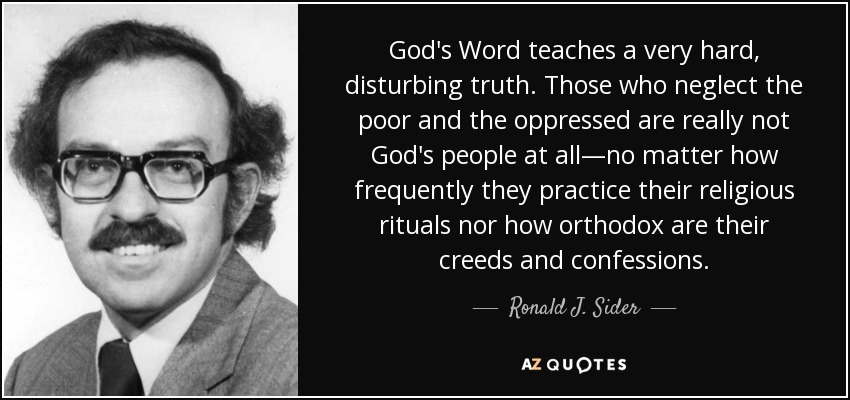 God's Word teaches a very hard, disturbing truth. Those who neglect the poor and the oppressed are really not God's people at all—no matter how frequently they practice their religious rituals nor how orthodox are their creeds and confessions. - Ronald J. Sider