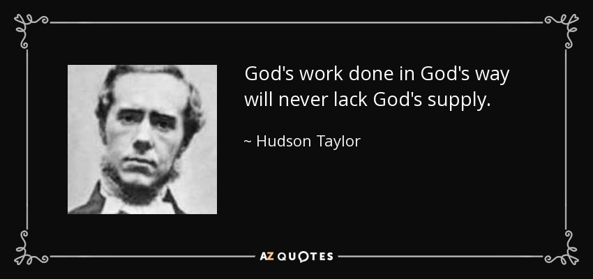 God's work done in God's way will never lack God's supply. - Hudson Taylor