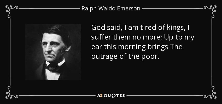 God said, I am tired of kings, I suffer them no more; Up to my ear this morning brings The outrage of the poor. - Ralph Waldo Emerson