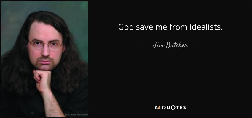 God save me from idealists. - Jim Butcher