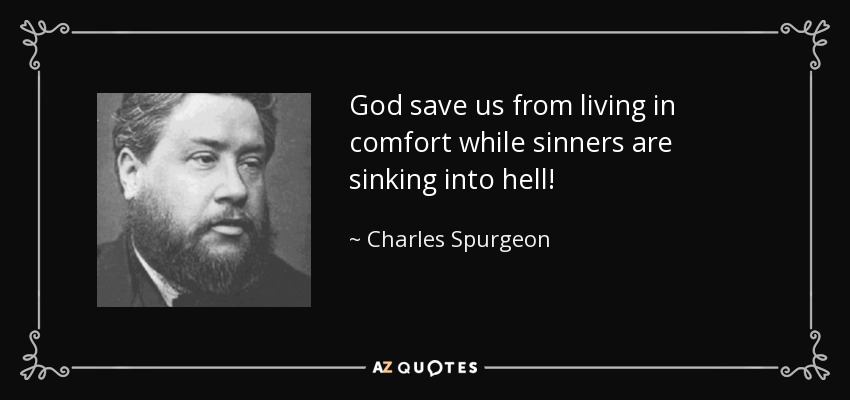 God save us from living in comfort while sinners are sinking into hell! - Charles Spurgeon