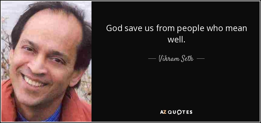 God save us from people who mean well. - Vikram Seth