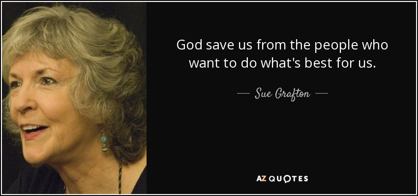 God save us from the people who want to do what's best for us. - Sue Grafton