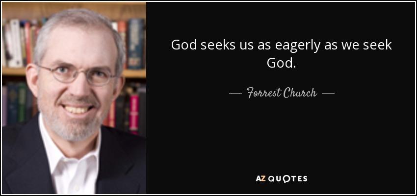 God seeks us as eagerly as we seek God. - Forrest Church