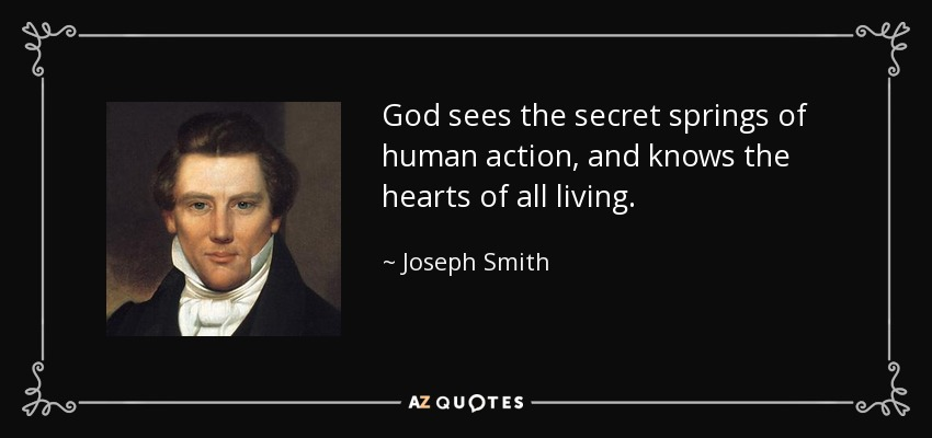 God sees the secret springs of human action, and knows the hearts of all living. - Joseph Smith, Jr.