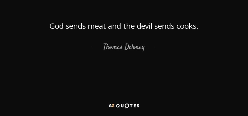 God sends meat and the devil sends cooks. - Thomas Deloney