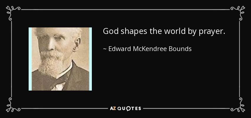 God shapes the world by prayer. - Edward McKendree Bounds