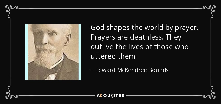 God shapes the world by prayer. Prayers are deathless. They outlive the lives of those who uttered them. - Edward McKendree Bounds