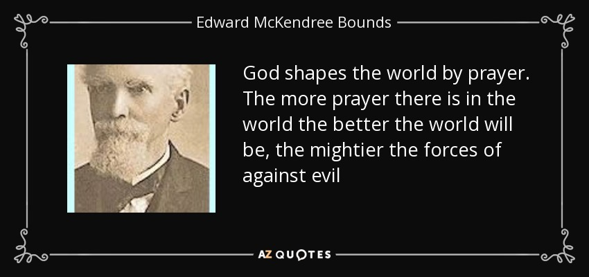 God shapes the world by prayer. The more prayer there is in the world the better the world will be, the mightier the forces of against evil - Edward McKendree Bounds