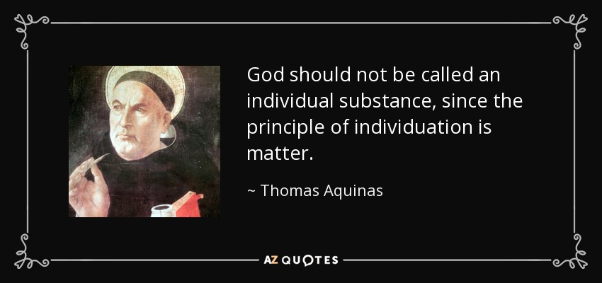 God should not be called an individual substance, since the principle of individuation is matter. - Thomas Aquinas