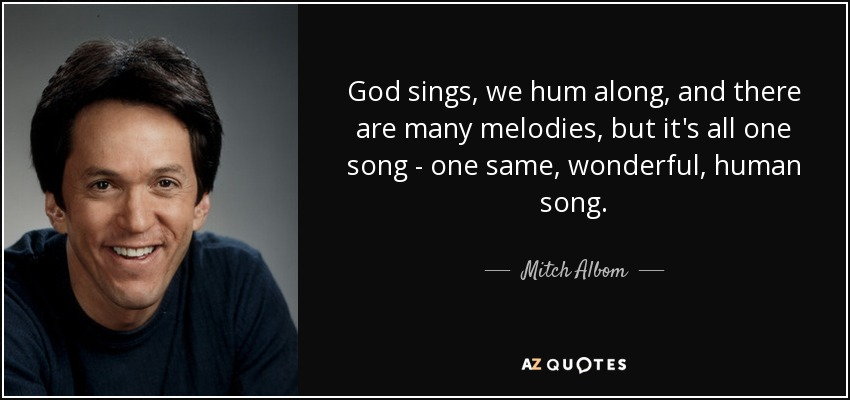 God sings, we hum along, and there are many melodies, but it's all one song - one same, wonderful, human song. - Mitch Albom