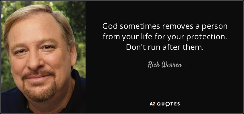 God sometimes removes a person from your life for your protection. Don't run after them. - Rick Warren