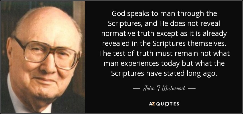 God speaks to man through the Scriptures, and He does not reveal normative truth except as it is already revealed in the Scriptures themselves. The test of truth must remain not what man experiences today but what the Scriptures have stated long ago. - John F Walvoord
